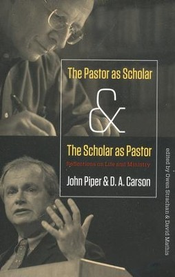 The Pastor As Scholar & the Scholar As Pastor: Reflections on Life and Ministry  -     By: John Piper, D.A. Carson