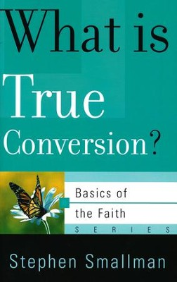 What Is True Conversion? (Basics of the Faith)  -     By: Stephen Smallman