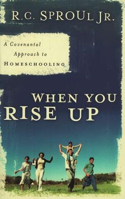When You Rise Up: A Covenantal Approach to Homeschooling  -     By: R.C. Sproul Jr.