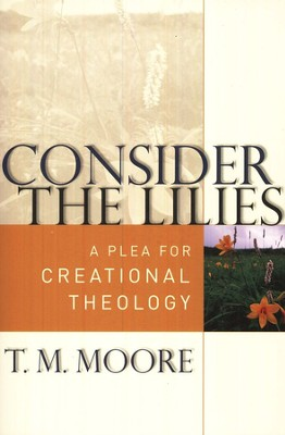 Consider the Lilies: A Plea for Creational Theology  -     By: T.M. Moore