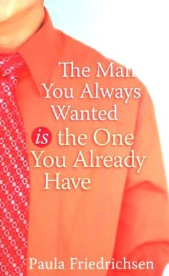The Man You Always Wanted is the One You Already Have   -     By: Paula Friedrichsen