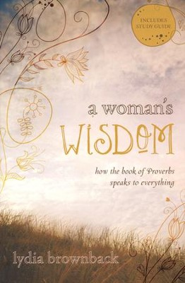 A Woman's Wisdom: How the Book of Proverbs Speaks to Everything  -     By: Lydia Brownback