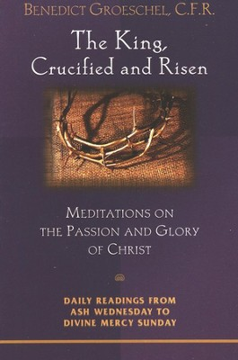The King, Crucified and Risen:  Meditations on the Passion and Glory of Christ  -     By: Benedict Groeschel