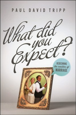 What Did You Expect? Redeeming the Realities of  Marriage  -     By: Paul Tripp
