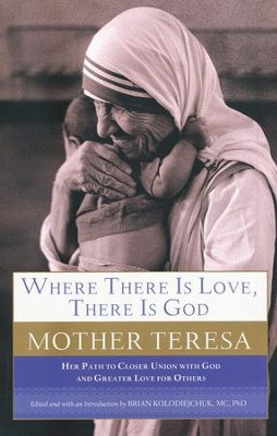 Where There Is Love, There Is God: Her Path to Closer Union with God and Greater Love for Others  -     By: Mother Teresa