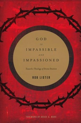 God Is Impassible and Impassioned: Toward a Theology of Divine Emotion  -     By: Rob Lister