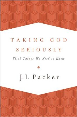 Taking God Seriously: Vital Things We Need to Know  -     By: J.I. Packer