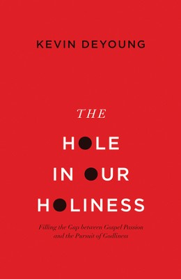 The Hole in Our Holiness: Filling the Gap Between Gospel Passion and the Pursuit of Godliness  -     By: Kevin DeYoung