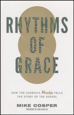 Rhythms of Grace: How the Church's Worship Tells the Story of the Gospel  -     By: Mike Cosper