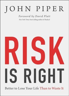 Risk Is Right: Better to Lose Your Life Than to Waste It  -     By: John Piper