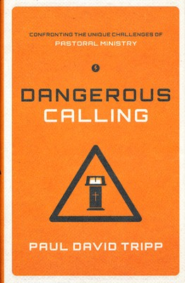 Dangerous Calling: Confronting the Unique Challenges of Pastoral Ministry  -     By: Paul David Tripp