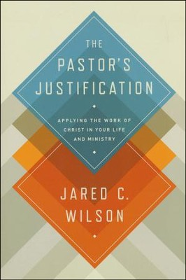The Pastor's Justification: Applying the Work of Christ in Your Life and Ministry  -     By: Jared C. Wilson
