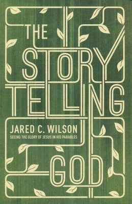 The Storytelling God: Seeing the Glory of Jesus in His Parables  -     By: Jared C. Wilson
