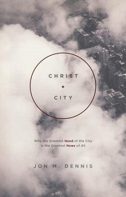Christ + City: Why the Greatest Need of the City Is the Greatest News of All  -     By: Jon M. Dennis