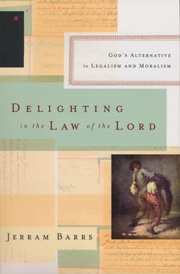 Delighting in the Law of the Lord: God's Alternative to Legalism and Moralism  -     By: Jerram Barrs