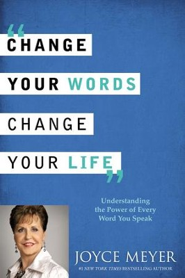 Change Your Words, Change Your Life: Understanding the Power of Every Word You Speak  -     By: Joyce Meyer