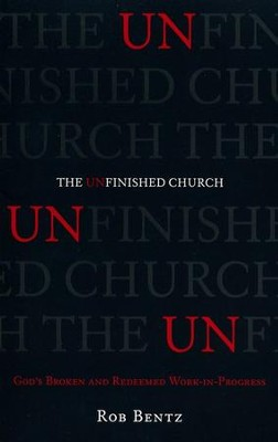 The Unfinished Church: God's Broken and Redeemed Work-in-Progress  -     By: Rob Bentz