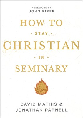 How to Stay Christian in Seminary  -     By: David Mathis, Jonathan Parnell