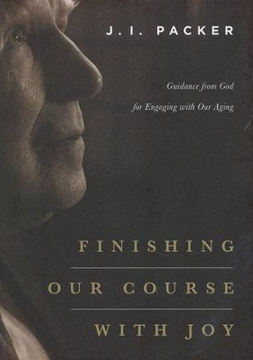 Finishing Our Course with Joy: Guidance from God for Engaging with Our Aging  -     By: J.I. Packer