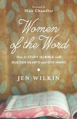 Women of the Word: How to Study the Bible with Both Our Hearts and Our Minds  -     By: Jen Wilkin