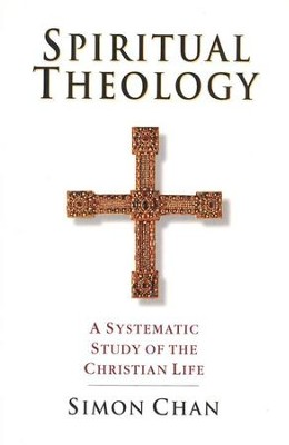 Spiritual Theology: A Systematic Study of the Christian Life  -     By: Simon Chan