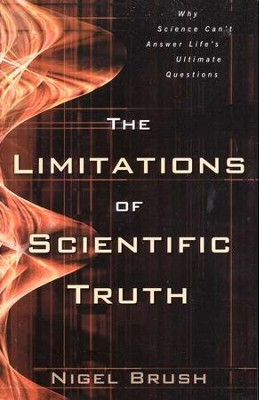 The Limitations of Scientific Truth: Why Science Can't  Answer Life's Ultimate Questions  -     By: Nigel Brush