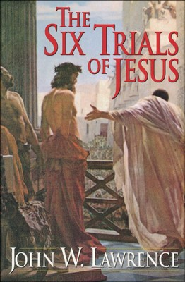 The Six Trials of Jesus    -     By: John W. Lawrence