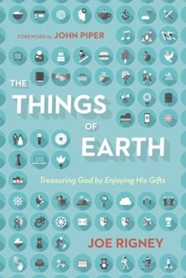 The Things of Earth: Treasuring God by Enjoying His Gifts  -     By: Joe Rigney, John Piper
