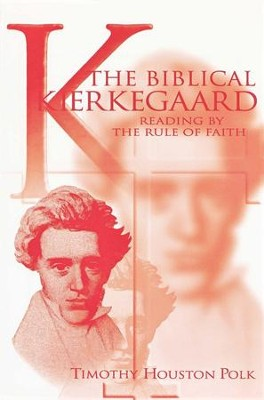 The Biblical Kierkegaard: Reading by the Rule of Faith   -     By: Timothy Polk
