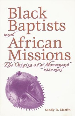 Black Baptists and African Missions: The Origins of a Movement, 1880-1915  -     By: Sandy D. Martin