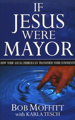 If Jesus Were Mayor: How Your Local Church Can Transform Your Community  -     By: Bob Moffitt, Karla Tesch