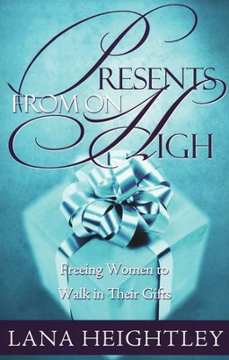 Presents From on High: Freeing Women to Walk in Their Gifts  -     By: Lana Heightley