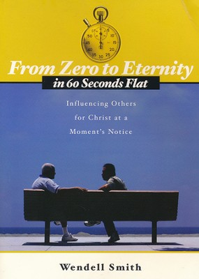 From Zero to Eternity in 60 Seconds Flat: Influencing Others for Christ at a Moment's Notice  -     By: Wendell Smith