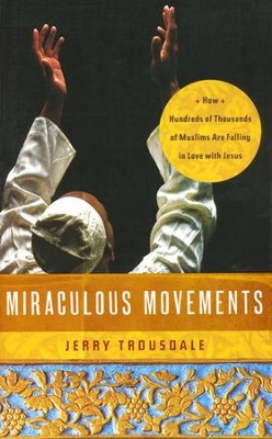 Miraculous Movements: How Hundreds of Thousands of Muslims Are Falling in Love with Jesus  -     By: Jerry Trousdale