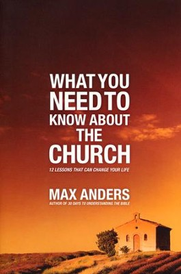 What You Need to Know About the Church: 12 Lessons That Can Change Your Life  -     By: Max Anders