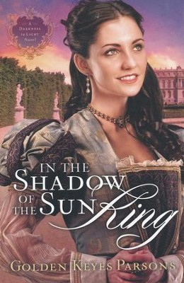In the Shadow of the Sun King, From Darkness to Light Series #1   -     By: Golden Parsons