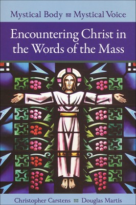 Mystical Body, Mystical Voice: Encountering Christ in the Words of the Mass  -     By: Douglas Martis, Christopher Carstens