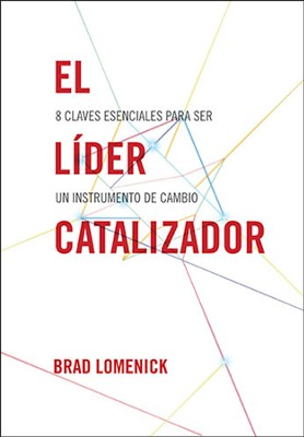 El Lider Catalizador: 8 Claves Esenciales Para Ser Un Instrumento de Cambio, The Catalyst Leader: 8 Essentials for Becoming a Change Maker  -     By: Brad Lomenick