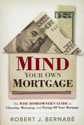 Mind Your Own Mortgage: The Wise Homeowner's Guide to Choosing, Managing and Paying Off Your Mortgage  -     By: Rob Bernabe