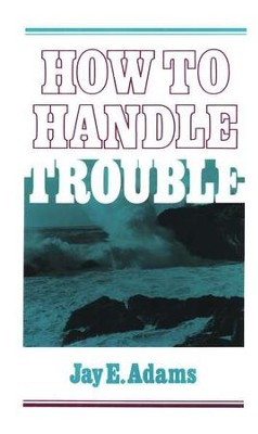 How to Handle Trouble   -     By: Jay E. Adams