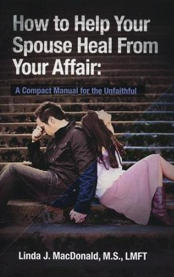 How to Help Your Spouse Heal from Your Affair   -     By: Linda J. MacDonald