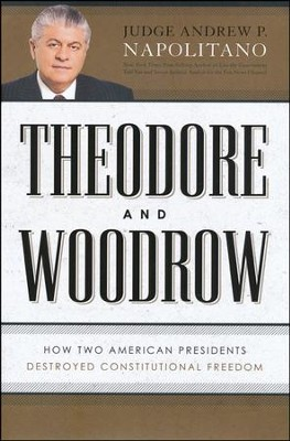 Theodore and Woodrow: How Two American Presidents Destroyed Your Constitutional Freedoms  -     By: Andrew Napolitano