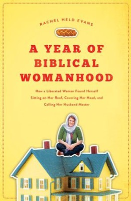 A Year of Biblical Womanhood: How a Liberated Woman Found Herself Sitting on the Roof, Covering Her Head, and Calling Her Husband Master  -     By: Rachel Evans
