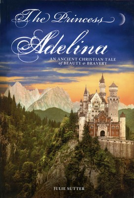 The Princess Adelina: An Ancient Christian Tale of Beauty & Bravery  -     By: Julie Sutter
