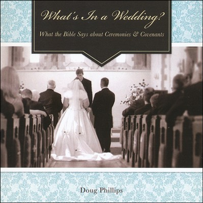 What's In a Wedding? What the Bible Says about Ceremonies & Covenants  -     By: Douglas Phillips