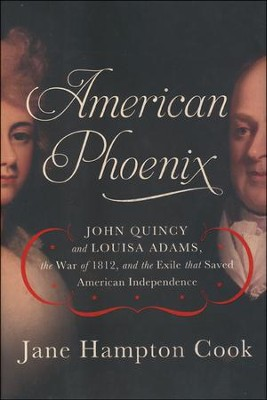 American Phoenix: John Quincy and Louisa Adams, the War of 1812, and the Exile That Saved American Independence  -     By: Jane Hampton Cook