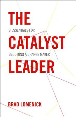 The Catalyst Leader: 8 Essentials for Becoming a Change Maker  -     By: Brad Lomenick