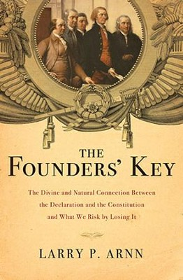 The Founders' Key: The Divine and Natural Connection Between the Declaration and the Constitution and What We Risk by Losing It  -     By: Larry P. Arnn