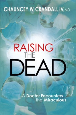 Raising the Dead; A Doctor Encounters the Supernatural  -     By: Chauncey W. Crandall IV M.D.