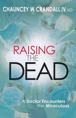 Raising the Dead: A Doctor Encounters the Miraculous  -     By: Chauncey W. Crandall IV, M.D.